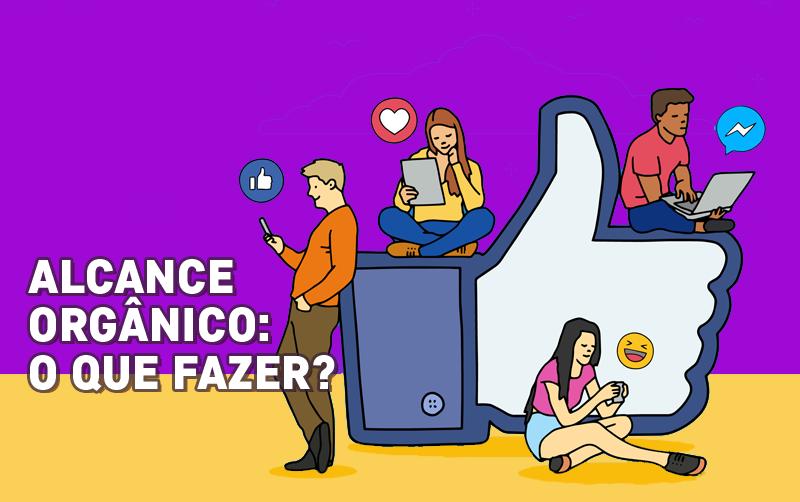 Ainda sobre o alcance orgânico: como trabalhar com o Facebook agora?