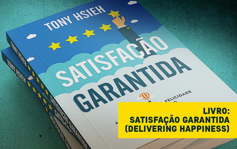 [Livro] Satisfação Garantida – Aprenda a Fazer da Felicidade um Bom Negócio